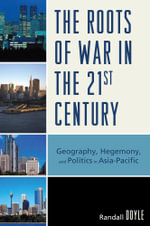 The Roots of War in the 21st Century : Geography, Hegemony, and Politics in Asia-Pacific - Randall Doyle