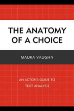 The Anatomy of a Choice : An Actor's Guide to Text Analysis - Maura Vaughn