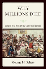 Why Millions Died : Before the War on Infectious Diseases - George H. Scherr