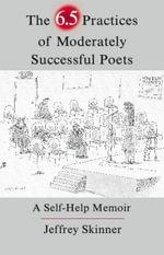 The 6.5 Practices of Moderately Successful Poets : A Self-Help Memoir - Jeffrey Skinner