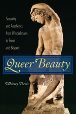 Queer Beauty : Sexuality and Aesthetics from Winckelmann to Freud and Beyond - Whitney Davis