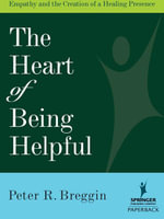 Heart of Being Helpful : Empathy and the Creation of a Healing Presence - Peter R., MD Breggin