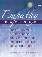 Empathy Fatigue : Healing the Mind, Body, and Spirit of Professional Counselors - CCM Mark A. Stebnicki PhD