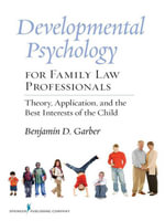 Developmental Psychology for Family Law Professionals : Theory, Application and the Best Interests of the Child - Benjamin, PhD, Dr. Garber