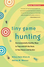 Tiny Game Hunting : Environmentally Healthy Ways to Trap and Kill the Pests in Your House and Garden - Hilary Dole Klein