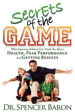 Secrets of the Game : What Superstar Athletes Can Teach You About Health, Peak Performance and Getting Results - Spencer Baron