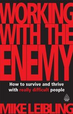Working with the Enemy : How to Survive and Thrive with Really Difficult People - Mike Leibling