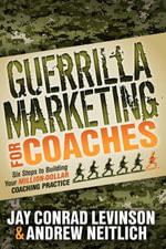 Guerrilla Marketing for Coaches : Six Steps to Building Your Million-Dollar Coaching Practice - Jay Conrad Levinson