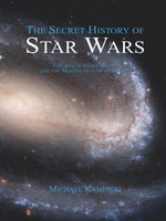 The Secret History of Star Wars : The Art of Storytelling and the Making of a Modern Epic - Michael Kaminski