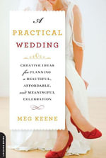 A Practical Wedding : Creative Ideas for Planning a Beautiful, Affordable, and Meaningful Celebration - Meg Keene