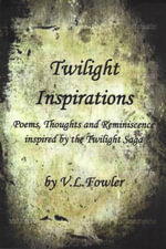 Twilight Inspirations : Poems, Thoughts and Reminiscence Inspired By the Twilight Saga - V.L. Boone's Fowler