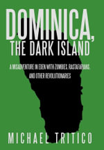 Dominica, the Dark Island : A Misadventure in Eden with Zombies, Rastafarians, and Other Revolutionaries - Michael Tritico