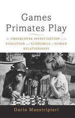 Games Primates Play : An Undercover Investigation of the Evolution and Economics of Human Relationships - Dario Maestripieri