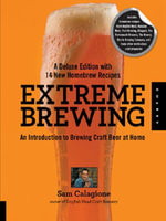 Extreme Brewing, A Deluxe Edition with 14 New Homebrew Recipes : An Introduction to Brewing Craft Beer at Home - Sam Calagione