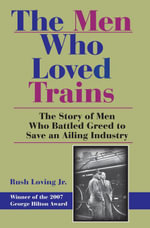 The Men Who Loved Trains : The Story of Men Who Battled Greed to Save an Ailing Industry - Rush, Jr. Loving