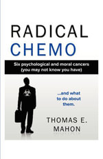 Radical Chemo : Six psychological and moral cancers (you may not know you have) and what to do about them - Thomas Mahon