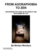 From Agoraphobia to Zen : Uncovering The Core of My Anxiety and Reclaiming My Life - Marilyn Mendoza