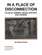 In a Place of Disconnection : Tales of Horror, Abuse, Mystery and Longing - Pamela Pickton
