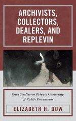 Archivists, Collectors, Dealers, and Replevin : Case Studies on Private Ownership of Public Documents - Elizabeth H. Dow