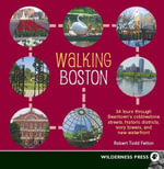 Walking Boston : 36 Tours Through Beantown's Cobblestone Streets, Historic Districts, Ivory Towers and New Waterfront - Robert Todd Felton