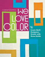 We Love Color : 16 Iconic Quilt Designers Create with Kona Solids