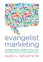 Evangelist Marketing : What Apple, Amazon, and Netflix Understand About Their Customers (That Your Company Probably Doesn't - Alex L. Goldfayn