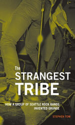 The Strangest Tribe : How a Group of Seattle Rock Bands Invented Grunge - Stephen Tow
