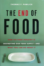 The End of Food : How the Food Industry is Destroying Our Food Supply--And What We Can Do About It - Thomas F. Pawlick