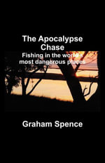 The Apocalypse Chase : Fishing in the world's most dangerous places - Graham Spence