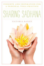 Sharing Sadhana : Insights and Inspiration for a Personal Yoga Practice - Victoria Bailey