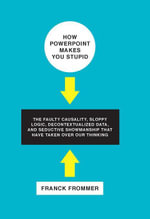 How PowerPoint Makes You Stupid : The Faulty Causality, Sloppy Logic, Decontextualized Data, and Seductive Showmanship That Have Taken - Franck Frommer