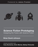 Science Fiction Prototyping : Designing the Future with Science Fiction - Brian David Johnson