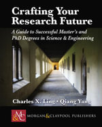Crafting your Research Future : A Guide to Successful Master's and PhD Degrees in Science & Engineering - Charles X. Ling