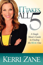 It Takes All 5 : A Single Mom's Guide to Finding the Real One - Kerri Zane