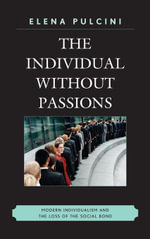 The Individual without Passions : Modern Individualism and the Loss of the Social Bond - Elena Pulcini