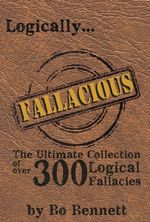 Logically Fallacious : The Ultimate Collection of Over 300 Logical Fallacies (Academic Edition) - Bo Bennett