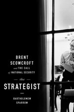 The Strategist : Brent Scowcroft and the Call of National Security - Bartholomew Sparrow