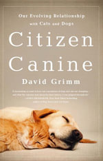 Citizen Canine : Our Evolving Relationship with Cats and Dogs - David Grimm