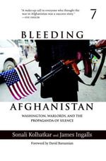 Bleeding Afghanistan : Washington, Warlords, and the Propaganda of Silence - Sonali Kolhatkar