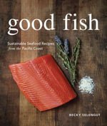 Good Fish : Sustainable Seafood Recipes from the Pacific Coast - Becky Selengut
