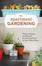 Apartment Gardening : Plants, Projects, and Recipes for Growing Food in Your Urban Home - Amy Pennington