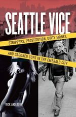 Seattle Vice : Strippers, Prostitution, Dirty Money, and Crooked Cops in the Emerald City - Rick Anderson