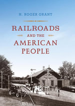 Railroads and the American People - H. Roger Grant