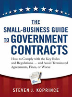 The Small-Business Guide to Government Contracts : How to Comply with the Key Rules and Regulations . . . and Avoid Terminated Agreements, Fines, or Wo - Steven J. Koprince