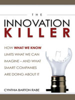The Innovation Killer : How What We Know Limits What We Can Imagine- And What Smart Companies Are Doing About It - Cynthia BARTON RABE