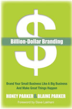 Billion-Dollar Branding : Brand Your Small Business Like a Big Business and Great Things Happen - Honey Parker