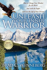 Unleash Your Inner Warrior : How to Change Your Mindset for the Better, Soar with the Eagles, and Live the Life of Your Dreams - Brad C. Wenneberg