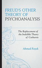 Freud's Other Theory of Psychoanalysis : The Replacement for the Indelible Theory of Catharsis - Ahmed Fayek