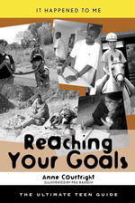 Reaching Your Goals : The Ultimate Teen Guide - Anne Courtright