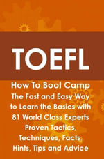 TOEFL How To Boot Camp : The Fast and Easy Way to Learn the Basics with 81 World Class Experts Proven Tactics, Techniques, Facts, Hints, Tips and Advic - Helen Culver